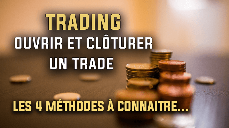Trading les 4 méthodes pour ouvrir et clôturer un trade